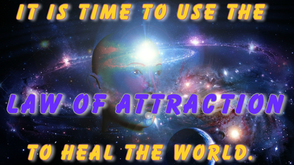 It is time to use the Law of Attraction to Heal the world